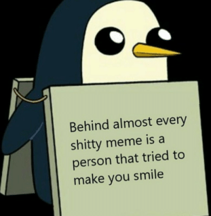 Dank, Meme, and Memes: Behind almost every  shitty meme is a  person that tried to  make you smile meirl by FiveDirtyDishes MORE MEMES