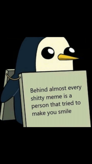 Meme, Memes, and Smile: Behind almost every  shitty meme is a  person that tried to  make you smile This post I found on r/memes