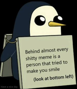 Meme, Reddit, and Happy: Behind almost every  shitty meme is a  person that tried to  make you smile  (look at bottom left)  Have a nice day idc if this meme gets on hot or not, i just want to wish a happy day to as many as i can