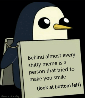 And thats a fact via /r/wholesomememes https://ift.tt/32EGHlt: Behind almost every  shitty meme is a  person that tried to  make you smile  (look at bottom left)  Have a nice day And thats a fact via /r/wholesomememes https://ift.tt/32EGHlt