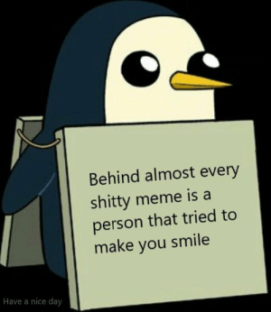 Meme, Http, and Smile: Behind almost every  shitty meme is a  person that tried to  make you smile  Have a nice day Did you smile? via /r/wholesomememes http://bit.ly/2IusIHb