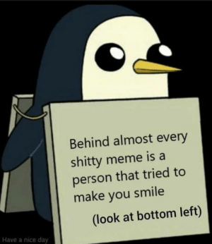 And that's a fact: Behind almost every  shitty meme is a  person that tried to  make you smile  (look at bottom left)  Have a nice day And that's a fact