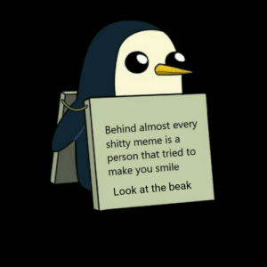 I hope I made your day a little better: Behind almost every  shitty meme is a  person that tried to  make you smile  Look at the beak I hope I made your day a little better