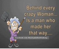 Crazy, Dank, and Facebook: Behind every  Crazy Woman.  Is a man who  made her  that way  Facebook.com/shutUplm  king