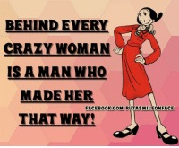 Crazy, Facebook, and Memes: BEHIND EVERY  CRAZY WOMAN  IS A MAN WHO  MADE HER  FACEBOOK COM PUTASMILEONFACE  THAT WAY!