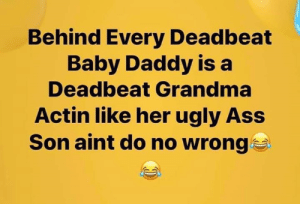 baby daddy: Behind Every Deadbeat  Baby Daddy is a  Deadbeat Grandma  Actin like her ugly Ass  Son aint do no wrong