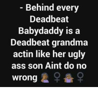 Ass, Grandma, and Memes: Behind every  Deadbeat  Babydaddy is a  Deadbeat grandma  actin like her ugly  ass son Aint do no  wrong