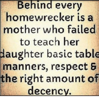 homewrecker: Behind every  homewrecker is a  mother who failed  to teach her  daughter basic table  manners, respect 6  the right amount of  decency.