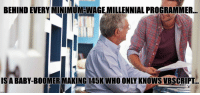 Pretty much my life right now: BEHIND EVERY MINIMUM WAGE MILLENNIAL PROGRAMMER..  IS A BABY-BOOMER MAKING 145KWHO ONLY KNOWS VBSCRIPT Pretty much my life right now