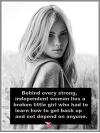 Strong Independent Woman: Behind every strong,  independent woman lies a  broken little girl who had to  learn how to get back up  and not depend on anyone