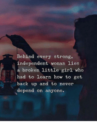 Strong Independent Woman: Behind every strong,  independent woman lies  a broken little girl who  had to learn how to get  back up and to never  depend on anyone.  -