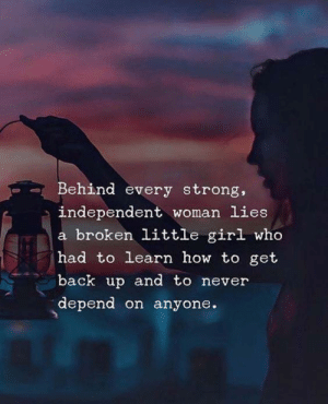 Depend: Behind every strong,  independent woman lies  a broken little girl who  had to learn how to get  back up and to never  depend on anyone.