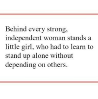 Being Alone, Girl, and Strong: Behind every strong,  independent woman stands a  little girl, who had to learn to  stand up alone without  depending on others.