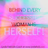 Life, Memes, and Success: BEHIND EVERY  SUCCESS  WOMAN IS  HERSELF  Lynda Field Life Coach at www.lyndafield.com <3