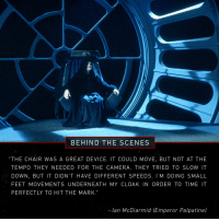 """Emperor Palpatine, Jedi, and Return of the Jedi: BEHIND THE SCENES  """"THE CHAIR WAS A GREAT DEVICE. IT COULD MOVE, BUT NOT AT THE  TEMPO THEY NEEDED FOR THE CAMERA. THEY TRIED TO SLOW IT  DOWN, BUT IT DIDN'T HAVE DIFFERENT SPEEDS. I'M DOING SMALL  FEET MOVEMENTS UNDERNEATH MY CLOAK IN ORDER TO TIME IT  PERFECTLY TO HIT THE MARK.  - lan McDiarmid (Emperor Palpatine) <p><a class=""""tumblr_blog"""" href=""""http://kaijuslayer.tumblr.com/post/147068776737"""">kaijuslayer</a>:</p> <blockquote> <p><a class=""""tumblr_blog"""" href=""""http://starwars.tumblr.com/post/147059670103"""">starwars</a>:</p> <blockquote> <p>The Emperor himself lent a hand to Return of the Jedi's production.</p> </blockquote> <p>this is the most delightful thing i have read all day</p> <p>""""Welcome, young Skywalker."""" *scooch scooch scooch*<br/></p> </blockquote>"""