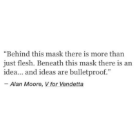 """vendetta: """"Behind this mask there is more than  just flesh. Beneath this mask there is an  idea... and ideas are bulletproof.""""  39  Alan Moore, V for Vendetta"""