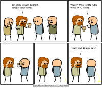 hahahaha.........: BEHOLD, 1 HAVE TURNED  WATER INTO WINE.  Cyanide and Happiness Explosm.net  YEAH? WELL I CAN TURN  WINE INTO URINE.  THAT WAS REALLY FAST! hahahaha.........