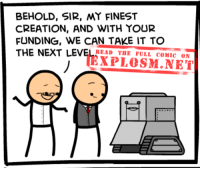 Dank, Http, and Mind: BEHOLD, SIR, MY FINEST  CREATION, AND WITH YOUR  FUNDING, WE CAN TAKE IT TO  THE NEXT LEVEIEPLOSM.NE  READ THE FULL COMIC ON A comic?! Why... don't mind if I do: http://explosm.net/comics/4705/