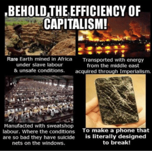 Africa, Bad, and Energy: BEHOLD THE EFFICIENCY OF  CAPITALISM!  Rare Earth mined in Africa  under slave labour  & unsafe conditions.  Transported with energy  from the middle east  acquired through Imperialism.  Manufacted with sweatshop  labour. Where the conditions  are so bad they have suicide  nets on the windows.  To make a phone that  is literally designed  to break! Yup