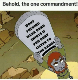 A very important rule!: Behold, the one commandment!  DONT  FUCKING  WEAR BAND  SHIRTS IF  you DONT  LISTEN TO  THE BANDS A very important rule!