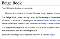 "meirl: Beige Book  From Wikipedia, the free encyclopedia  This article is about the Federal Reserve Board reports. For cor  The Beige Book, more formally called the Summary of Comment  published in advance of meetings of the Federal Open Market Conm  ""Bank and Branch directors and interviews with key business conta  The Beige Book began its ascent to its status as an economic indic  demand access to it the following month.  It is called the Beige Book because its cover is colored beige. meirl"