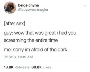 Dank, Memes, and Sex: beige chyna  @boyswearmugler  [after sex]  guy: wow that was great i had you  screaming the entire time  me: sorry im afraid of the dark  7/18/18, 11:39 AM  13.8K Retweets 69.8K Likes Meirl by thanosmeem MORE MEMES