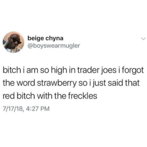 Bitch, Dank, and Memes: beige chyna  @boyswearmugler  bitch i am so high in trader joes i forgot  the word strawberry so i just said that  red bitch with the freckles  7/17/18, 4:27 PM I wish I had to be high for this to happen by CaffeinatedBitchFace MORE MEMES