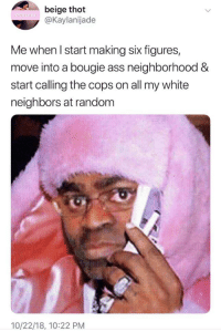 Ass, Thot, and Neighbors: beige thot  @Kaylanijade  Me when l start making six figures,  move into a bougie ass neighborhood &  start calling the cops on all my white  neighbors at random  10/22/18, 10:22 PM Id like to report a woman fast walking in a Patagonia vest.