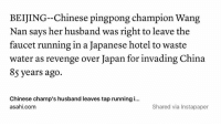 Savage.: BEIJING Chinese pingpong champion Wang  Nan says her husband was right to leave the  faucet running in a Japanese hotel to waste  water as revenge over Japan for invading China  85 years ago.  Chinese champ's husband leaves tap running i...  Shared via Instapaper  asahi com Savage.