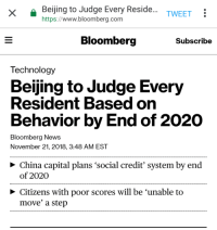 Big deal, my grandmas been doing this since 1954: Beijing to Judge Every Reside.  https://www.bloomberg.com  TWEET:  Bloomberg  Subscribe  Technology  Beijing to Judge Every  Resident Based on  Behavior by End of 2020  Bloomberg News  November 21, 2018, 3:48 AM EST  > China capital plans 'social credit' system by end  of 2020  Citizens with poor scores will be 'unable to  move' a step Big deal, my grandmas been doing this since 1954
