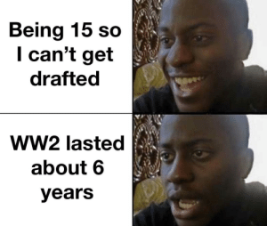 Not yet: Being 15 so  I can't get  drafted  ww2 lasted  about 6  years Not yet