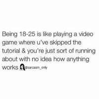 Funny, Memes, and Game: Being 18-25 is like playing a video  game where u've skipped the  tutorial & you're just sort of running  about with no idea how anything  orks@sarcasm_only SarcasmOnly
