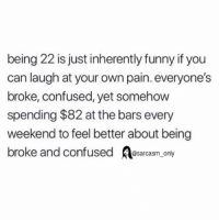(Via twitter-holy_schnitt): being 22 is just inherently funny if you  can laugh at your own pain. everyone's  broke, confused, yet somehow  spending $82 at the bars every  weekend to feel better about being  broke and confused sarcasm only (Via twitter-holy_schnitt)