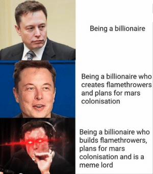 Meme, Memes, and Mars: Being a billionaire  Being a billionaire who  creates flamethrowers  and plans for mars  colonisation  Being a billionaire who  builds flamethrowers,  plans for mars  colonisation and is a  meme lord