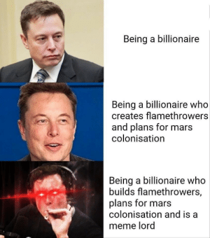 Meme, Mars, and Who: Being a billionaire  Being a billionaire who  creates flamethrowers  and plans for mars  colonisation  Being a billionaire who  builds flamethrowers,  plans for mars  colonisation and is a  meme lord
