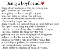 "Boyfriend: Being a boyfriend.  Being a boyfriend is more than just sending your  girl ""I love you and I miss you""  texts, giving her flowers and gifts on your  important dates, or calling your girl babe  or whatever endearments you wanna call her.  It's something deeper than that.  Being romantic is a part and doing all those stuffs is a must.  But I guess those things is just the side which is  visible to everyone. Being a boyfriend is also being an  emotional partner. It's being there for your  girl every time she needs a helping hand, being there  to listen to all of her stories, being there to  guide her on what is right and what is wrong. Her  problem is your problem, her tears were your tears,  and her happiness is your happiness.  I think that is the meaning of being a boyfriend."