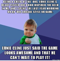 "80s, Advice, and The Game: BEING A CHILD OF THE 80S. ERNIE CLINE'S  READY PLAVER ONE BOOKINSPIRED THE CEEK  N ME, ANDO SPENT THE LAST YEAR WORKING  ONAN '80S ARCADE STKLE NR GAME  ERNIE CLINE JUST SAID THE GAME  LOOKS AWESOME AND THAT HE  CAN'T WAIT TO PLAY IT!  made on imgur <p><a href=""http://advice-animal.tumblr.com/post/171180365556/if-spielbergs-movie-is-as-good-as-the-book-ill"" class=""tumblr_blog"">advice-animal</a>:</p>  <blockquote><p>If Spielberg's movie is as good as the book I'll try sending him a copy too :)</p></blockquote>"