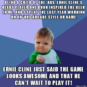 80s, The Game, and Book: BEING A CHILD OF THE 80S. ERNIE CLINE'S  READY PLAVER ONE BOOKINSPIRED THE CEEK  N ME, ANDO SPENT THE LAST YEAR WORKING  ONAN '80S ARCADE STKLE NR GAME  ERNIE CLINE JUST SAID THE GAME  LOOKS AWESOME AND THAT HE  CAN'T WAIT TO PLAY IT!  made on imgur If Spielbergs movie is as good as the book Ill try sending him a copy too :)