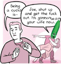 Shut Up, Fuck, and Now: Being  a cuckoJoe, shut Up  is- and get the fuck  out. I'm onhaear  your wite now