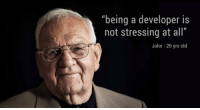 """Life, Old, and All: """"being a developer is  not stressing at all  John -26 yrs old Life of a developer."""