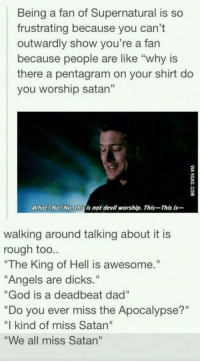 "Dad, Dicks, and God: Being a fan of Supernatural is so  frustrating because you can't  outwardly show you're a fan  because people are like ""why is  there a pentagram on your shirt do  you worship satan""  What? No! No, this is not devil worship. This-This is-  walking around talking about it is  rough too..  The King of Hell is awesome.""  ""Angels are dicks.""  ""God is a deadbeat dad""  ""Do you ever miss the Apocalypse?""  ""I kind of miss Satan""  ""We all miss Satan"" Being a Supernatural fan isn't easy https://t.co/tGPguQp7ti"