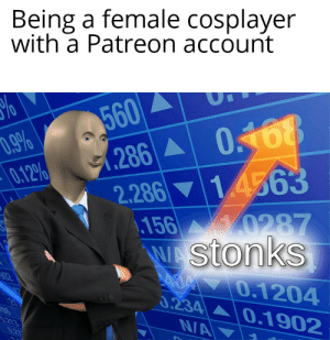Dank Memes, Truth, and Account: Being a female cosplayer  with a Patreon account  560  .286 068  1.4563  0.9%  0.12%  2.286  156 0287  WAStonks  070.1204  0.234 0.1902  N/A  02  213  0.2T We all know the truth