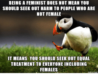 News, Mean, and Thought: BEING A FEMINIST DOES NOT MEAN YOU  SHOULD SEEK OUT HARM TO PEOPLE WHO ARE  NOT FEMALE  IT MEANS YOU SHOULD SEEK OUT EQUAL  TREATMENT TO EVERYONE INCLUDING  FEMALES  on imqu just saying I have seen enough feminist news stories on here that I thought this should be said by someone by now