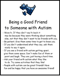 Friends, Memes, and Say It: Being a Good Friend  to Someone with Autism  Wave hi. If they don't say hi back it  may be because they were thinking about something  else, not that they don't want to be friends with you.  Be patient. Give them some time to get to know you.  If you don't understand what they say, ask them  nicely to say it again.  If you see a friend with autism getting upset,  give them some space. Don't make fun of them or  point and laugh. They are just having a hard time.  Ask your friend with autism what they like  to do. Try some activities that they like!  People with autism can be great friends! Have  fun and be happy that you have an awesome friend! autism friendship friends autismawareness autismacceptance