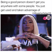 Fuck dat shit and you too! 💯💯💯💯 People will take advantage of you until your breaking point and then play the victim karmadontmissamftho: Being a good person doesn't get you  anywhere with some people. You just  get used and taken advantage of  IG @Quotes FromTheHeart100 Fuck dat shit and you too! 💯💯💯💯 People will take advantage of you until your breaking point and then play the victim karmadontmissamftho