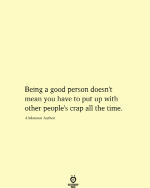Good Person: Being a good person doesn't  mean you have to put up with  other people's crap all the time.  -Unknown Author  RELATIONSHIP  RILES
