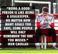 """Memes, Iker Casillas, and 🤖: """"BEING A GOOD  PERSON IS LIKE BEING  A GOALKEEPER.  NO MATTER HOW  MANY GOALS YOU  SAVE, SOME PEOPLE  WILL ONLY  YOU MISSED.""""  IKER CASILLAS Legend❤"""