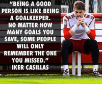 """Goals, Memes, and Good: """"BEING A GOOD  PERSON IS LIKE BEING  A GOALKEEPER.  NO MATTER HOW  MANY GOALS YOU  SAVE, SOME PEOPLE  WILL ONLY  REMEMBER THE ONE  YOU MISSED.""""  IKER CASILLAS Wise words by a wise man @footballworlds"""