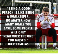 """Goals, Memes, and Good: """"BEING A GOOD  PERSON IS LIKE BEING  A GOALKEEPER.  NO MATTER HOW  MANY GOALS YOU  SAVE, SOME PEOPLE  WILL ONLY  REMEMBER THE ONE  YOU MISSED.""""  IKER CASILLAS"""