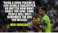 """Memes, Iker Casillas, and 🤖: """"BEING A GOOD PERSONIS  LIKE BEING A GOALKEEPER  NO MATTER HOW MANY  GOALS YOU SAVE, SOME  PEOPLE WILL ONLY  REMEMBER THE ONE  YOU MISSED.  IKER CASILLAS Casillas.."""